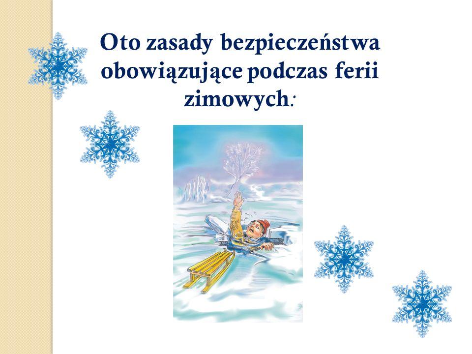 Oto zasady bezpiecze ń stwa obowi ą zuj ą ce podczas ferii zimowych :