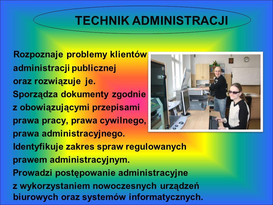 TECHNIK ADMINISTRACJI Rozpoznaje problemy klientów administracji publicznej oraz rozwiązuje je. Sporządza dokumenty zgodnie z obowiązującymi przepisam