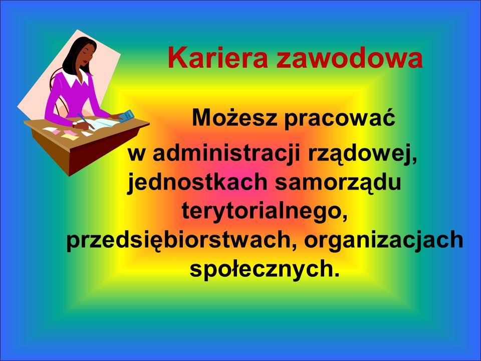 Kariera zawodowa Możesz pracować w administracji rządowej, jednostkach samorządu terytorialnego, przedsiębiorstwach, organizacjach społecznych.