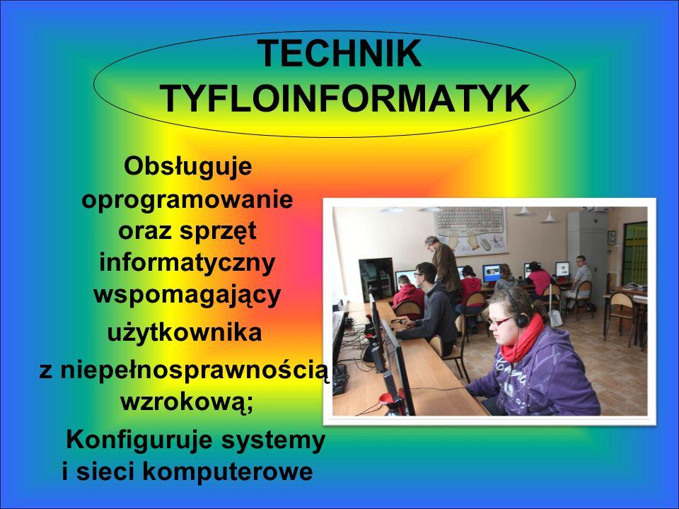 TECHNIK TYFLOINFORMATYK Obsługuje oprogramowanie oraz sprzęt informatyczny wspomagający użytkownika z niepełnosprawnością wzrokową; Konfiguruje system