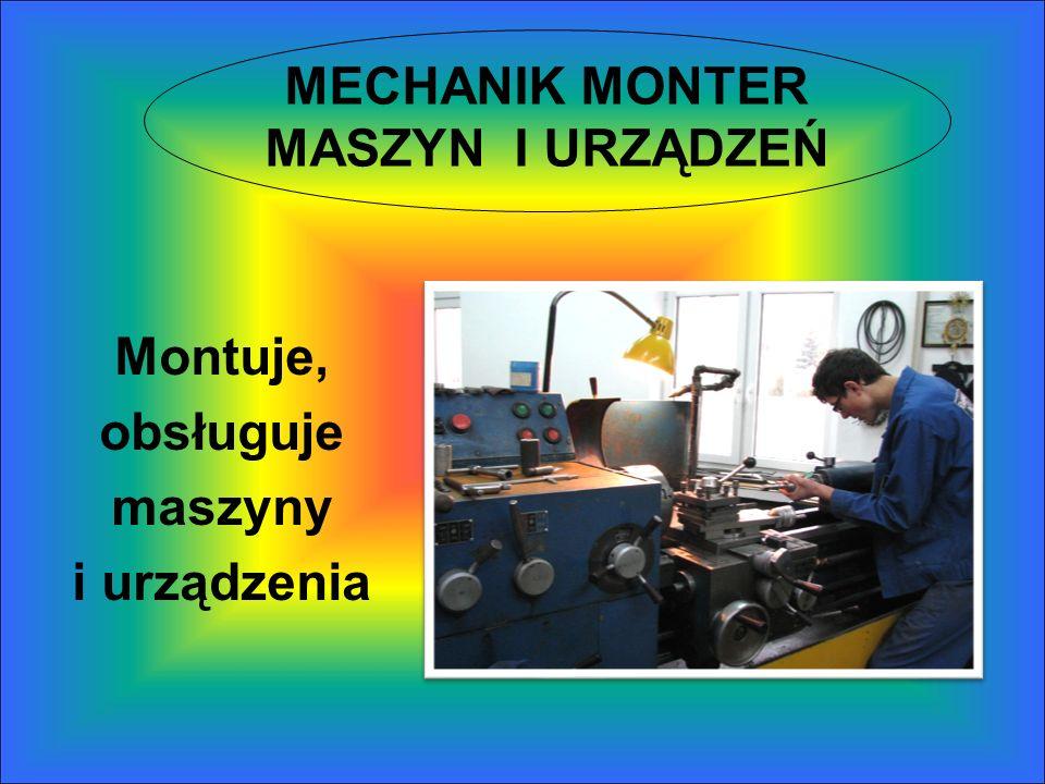MECHANIK MONTER MASZYN I URZĄDZEŃ Montuje, obsługuje maszyny i urządzenia