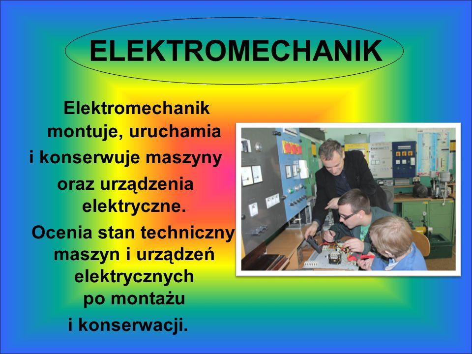ELEKTROMECHANIK Elektromechanik montuje, uruchamia i konserwuje maszyny oraz urządzenia elektryczne. Ocenia stan techniczny maszyn i urządzeń elektryc