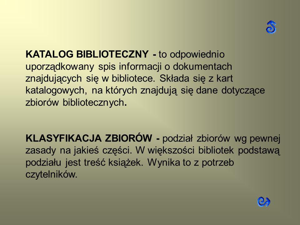 KATALOG BIBLIOTECZNY - to odpowiednio uporządkowany spis informacji o dokumentach znajdujących się w bibliotece. Składa się z kart katalogowych, na kt
