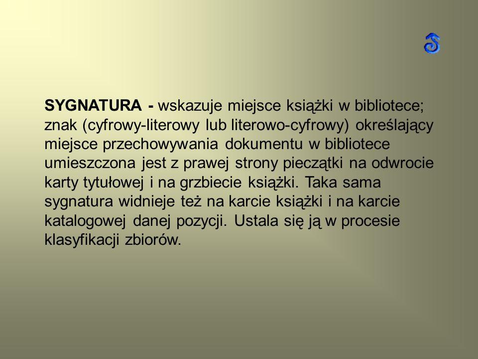 SYGNATURA - wskazuje miejsce książki w bibliotece; znak (cyfrowy-literowy lub literowo-cyfrowy) określający miejsce przechowywania dokumentu w bibliot