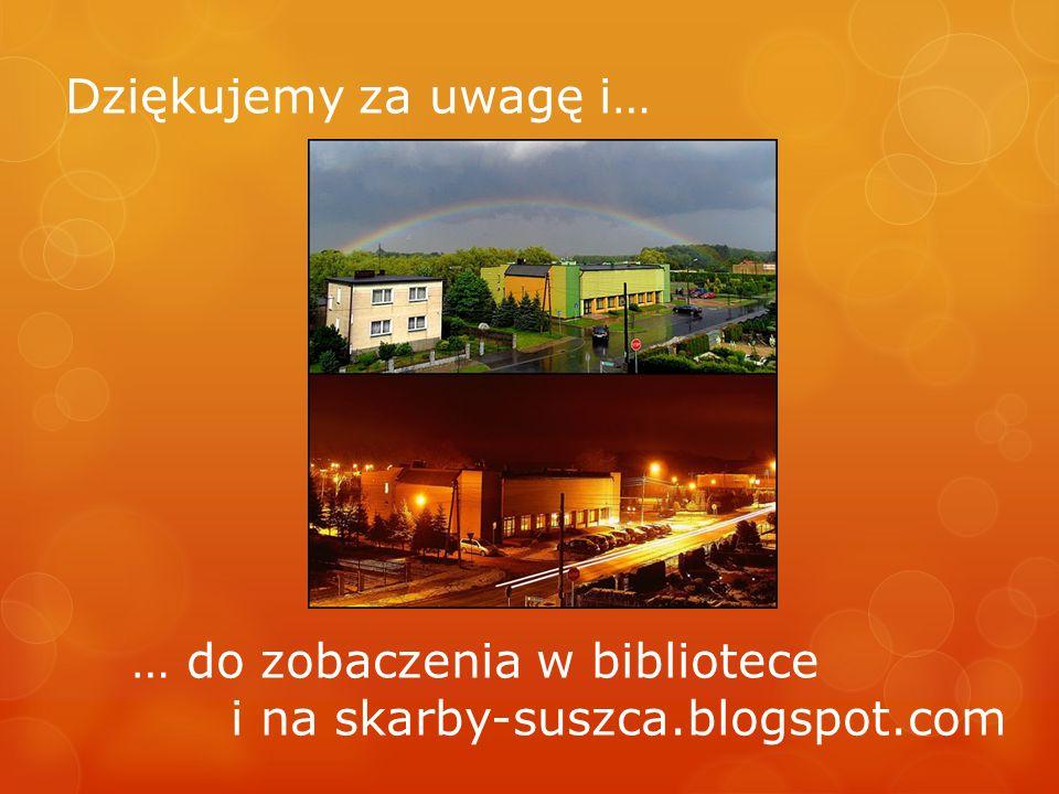 Dziękujemy za uwagę i… … do zobaczenia w bibliotece i na skarby-suszca.blogspot.com