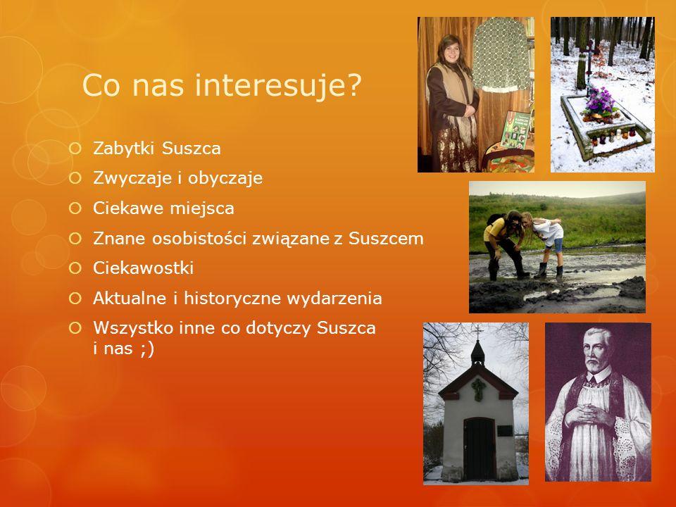 Co nas interesuje? Zabytki Suszca Zwyczaje i obyczaje Ciekawe miejsca Znane osobistości związane z Suszcem Ciekawostki Aktualne i historyczne wydarzen