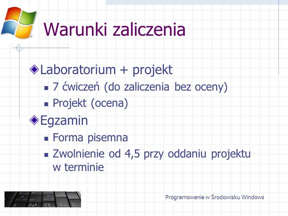 Programowanie w Środowisku Windows Warunki zaliczenia Laboratorium + projekt 7 ćwiczeń (do zaliczenia bez oceny) Projekt (ocena) Egzamin Forma pisemna