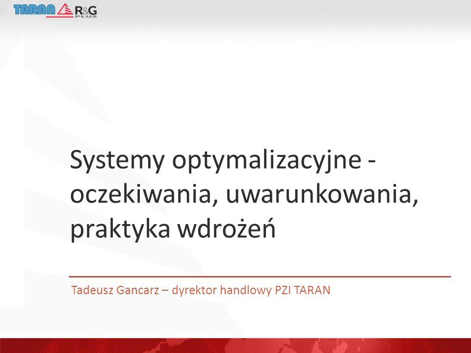 Systemy optymalizacyjne - oczekiwania, uwarunkowania, praktyka wdrożeń Tadeusz Gancarz – dyrektor handlowy PZI TARAN