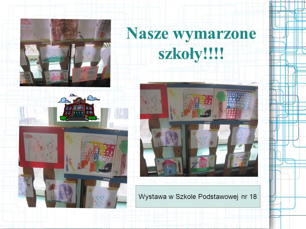 Nasze wymarzone szkoły!!!! Wystawa w Szkole Podstawowej nr 18