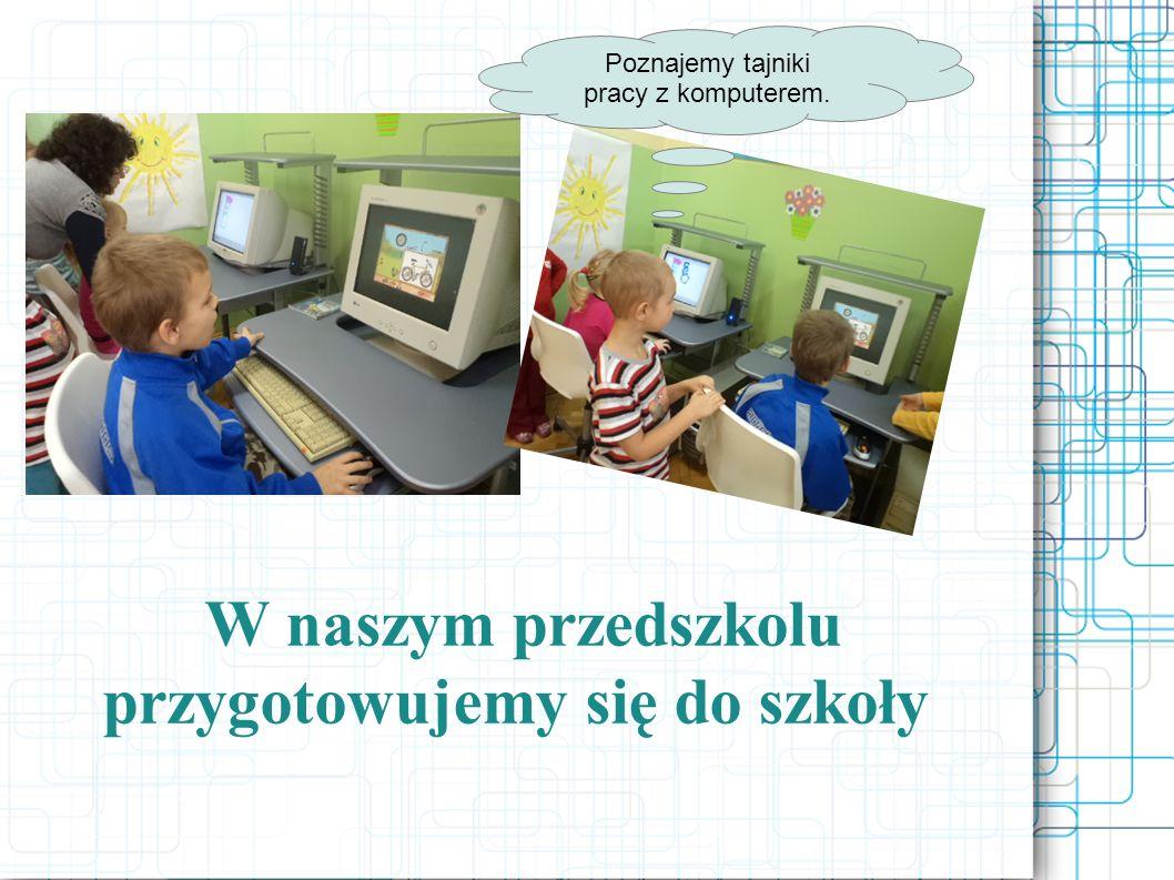 W naszym przedszkolu przygotowujemy się do szkoły Poznajemy tajniki pracy z komputerem.