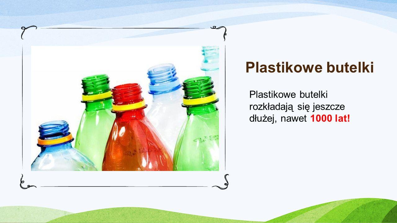 Plastikowe butelki Plastikowe butelki rozkładają się jeszcze dłużej, nawet 1000 lat!