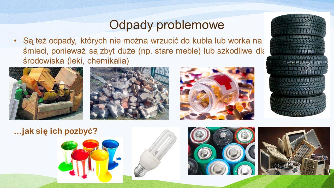 Odpady problemowe Są też odpady, których nie można wrzucić do kubła lub worka na śmieci, ponieważ są zbyt duże (np. stare meble) lub szkodliwe dla śro