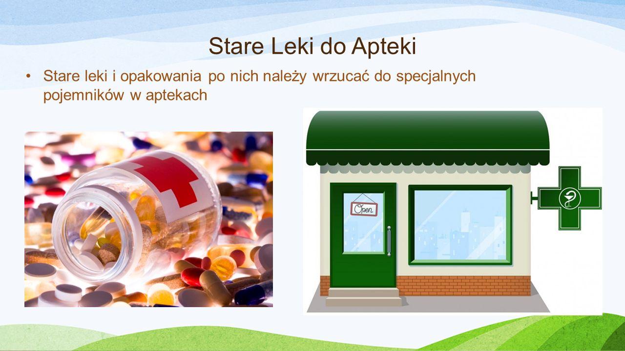 Stare Leki do Apteki Stare leki i opakowania po nich należy wrzucać do specjalnych pojemników w aptekach