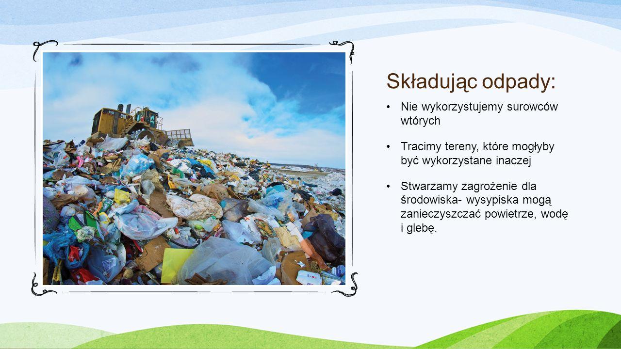 Składując odpady: Nie wykorzystujemy surowców wtórych Tracimy tereny, które mogłyby być wykorzystane inaczej Stwarzamy zagrożenie dla środowiska- wysy