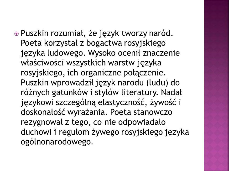 Puszkin rozumiał, że język tworzy naród. Poeta korzystał z bogactwa rosyjskiego języka ludowego. Wysoko ocenił znaczenie właściwości wszystkich warstw