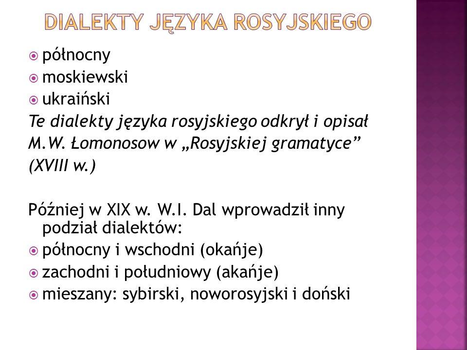 północny moskiewski ukraiński Te dialekty języka rosyjskiego odkrył i opisał M.W. Łomonosow w Rosyjskiej gramatyce (XVIII w.) Później w XIX w. W.I. Da