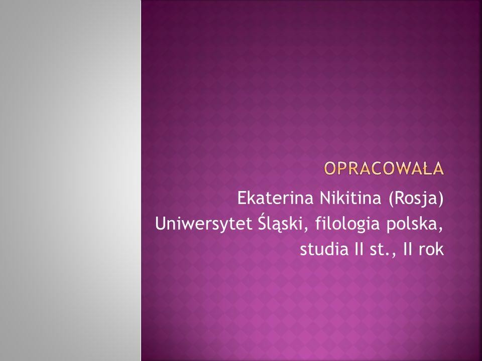 Ekaterina Nikitina (Rosja) Uniwersytet Śląski, filologia polska, studia II st., II rok