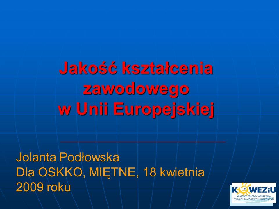 Jakość kształcenia zawodowego w Unii Europejskiej Jolanta Podłowska Dla OSKKO, MIĘTNE, 18 kwietnia 2009 roku