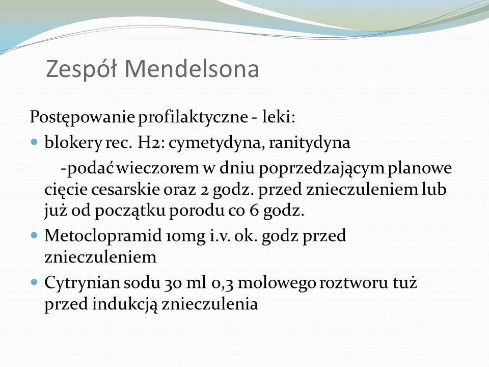 Zespół Mendelsona Postępowanie profilaktyczne - leki: blokery rec. H2: cymetydyna, ranitydyna -podać wieczorem w dniu poprzedzającym planowe cięcie ce