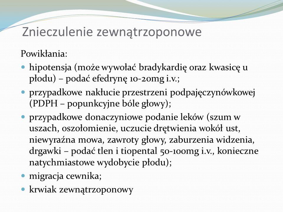 Znieczulenie podpajęczynówkowe: Powikłania: hipotensja - spadek CTK o 20% w stosunku do wartości przed znieczuleniem (krystaloidy, koloidy, efedryna 10-20mg i.v) – korekcja w ciągu 4 minut; PDPH – popunkcyjne bóle głowy; całkowite znieczulenie rdzeniowe – konieczna natychmiastowa intubacja, wentylacja kontrolowana, prawidłowa podaż płynów, ewent.
