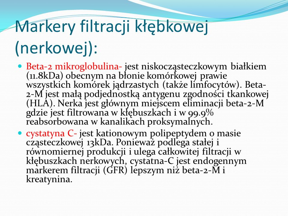 Markery filtracji kłębkowej (nerkowej): Beta-2 mikroglobulina- jest niskocząsteczkowym białkiem (11.8kDa) obecnym na błonie komórkowej prawie wszystkich komórek jądrzastych (także limfocytów).