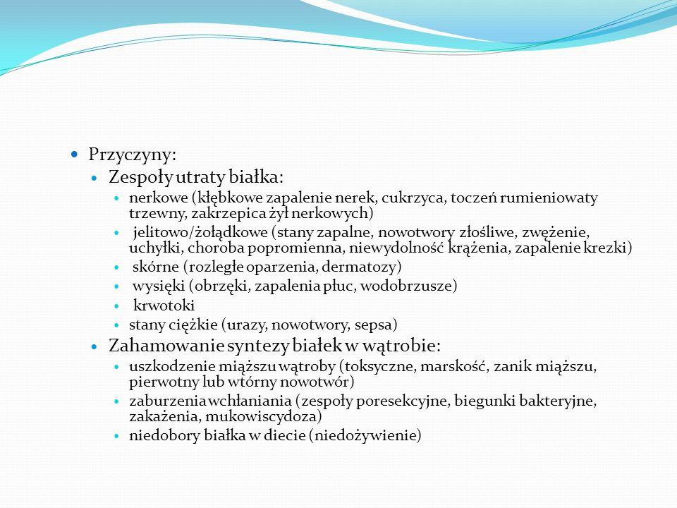 Przyczyny: Zespoły utraty białka: nerkowe (kłębkowe zapalenie nerek, cukrzyca, toczeń rumieniowaty trzewny, zakrzepica żył nerkowych) jelitowo/żołądkowe (stany zapalne, nowotwory złośliwe, zwężenie, uchyłki, choroba popromienna, niewydolność krążenia, zapalenie krezki) skórne (rozległe oparzenia, dermatozy) wysięki (obrzęki, zapalenia płuc, wodobrzusze) krwotoki stany ciężkie (urazy, nowotwory, sepsa) Zahamowanie syntezy białek w wątrobie: uszkodzenie miąższu wątroby (toksyczne, marskość, zanik miąższu, pierwotny lub wtórny nowotwór) zaburzenia wchłaniania (zespoły poresekcyjne, biegunki bakteryjne, zakażenia, mukowiscydoza) niedobory białka w diecie (niedożywienie)