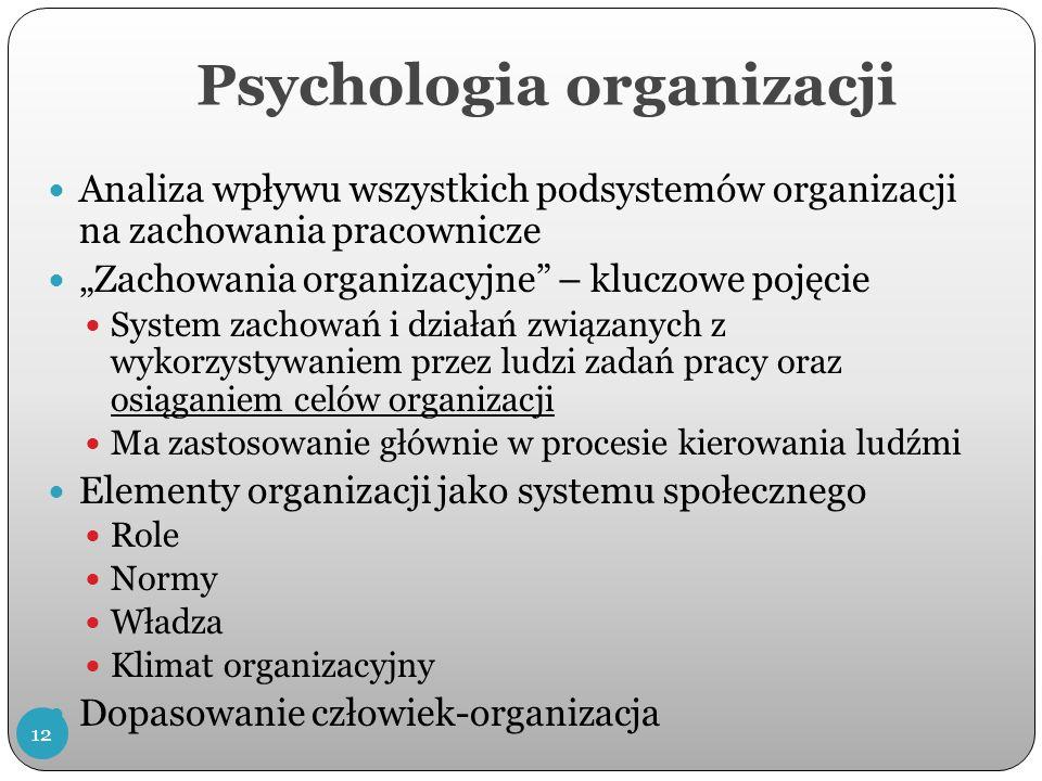 Psychologia organizacji Analiza wpływu wszystkich podsystemów organizacji na zachowania pracownicze Zachowania organizacyjne – kluczowe pojęcie System zachowań i działań związanych z wykorzystywaniem przez ludzi zadań pracy oraz osiąganiem celów organizacji Ma zastosowanie głównie w procesie kierowania ludźmi Elementy organizacji jako systemu społecznego Role Normy Władza Klimat organizacyjny Dopasowanie człowiek-organizacja 12