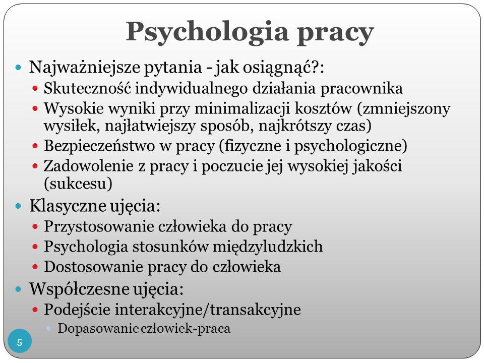 Psychologia pracy Najważniejsze pytania - jak osiągnąć?: Skuteczność indywidualnego działania pracownika Wysokie wyniki przy minimalizacji kosztów (zmniejszony wysiłek, najłatwiejszy sposób, najkrótszy czas) Bezpieczeństwo w pracy (fizyczne i psychologiczne) Zadowolenie z pracy i poczucie jej wysokiej jakości (sukcesu) Klasyczne ujęcia: Przystosowanie człowieka do pracy Psychologia stosunków międzyludzkich Dostosowanie pracy do człowieka Współczesne ujęcia: Podejście interakcyjne/transakcyjne Dopasowanie człowiek-praca 5