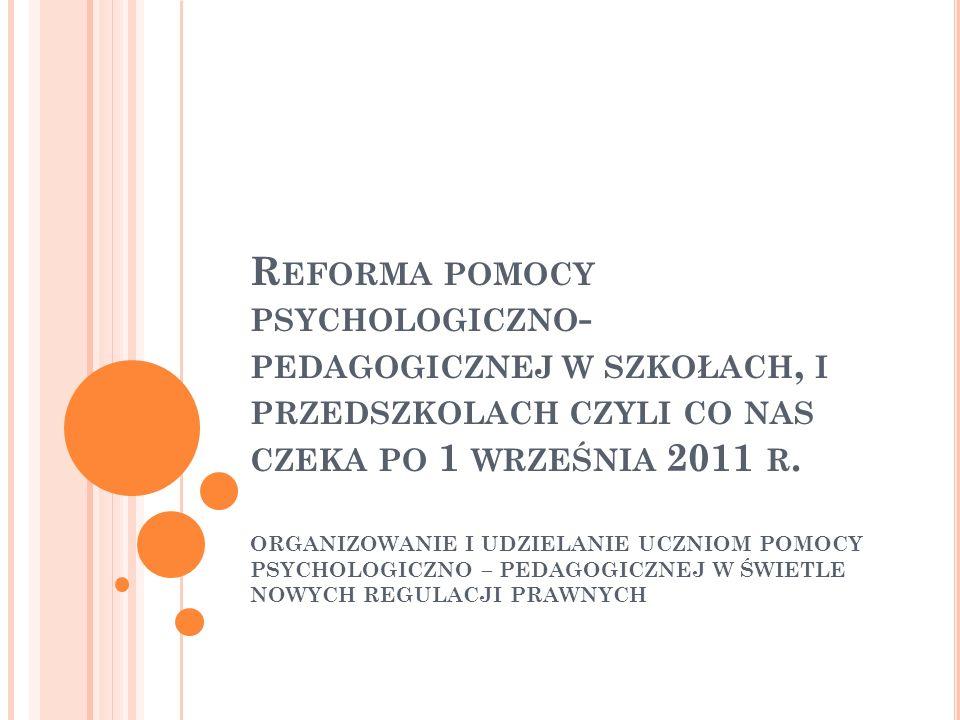 R EFORMA POMOCY PSYCHOLOGICZNO - PEDAGOGICZNEJ W SZKOŁACH, I PRZEDSZKOLACH CZYLI CO NAS CZEKA PO 1 WRZEŚNIA 2011 R. ORGANIZOWANIE I UDZIELANIE UCZNIOM
