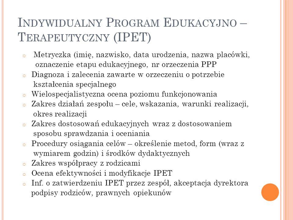 I NDYWIDUALNY P ROGRAM E DUKACYJNO – T ERAPEUTYCZNY (IPET) o Metryczka (imię, nazwisko, data urodzenia, nazwa placówki, oznaczenie etapu edukacyjnego, nr orzeczenia PPP o Diagnoza i zalecenia zawarte w orzeczeniu o potrzebie kształcenia specjalnego o Wielospecjalistyczna ocena poziomu funkcjonowania o Zakres działań zespołu – cele, wskazania, warunki realizacji, okres realizacji o Zakres dostosowań edukacyjnych wraz z dostosowaniem sposobu sprawdzania i oceniania o Procedury osiągania celów – określenie metod, form (wraz z wymiarem godzin) i środków dydaktycznych o Zakres współpracy z rodzicami o Ocena efektywności i modyfikacje IPET o Inf.