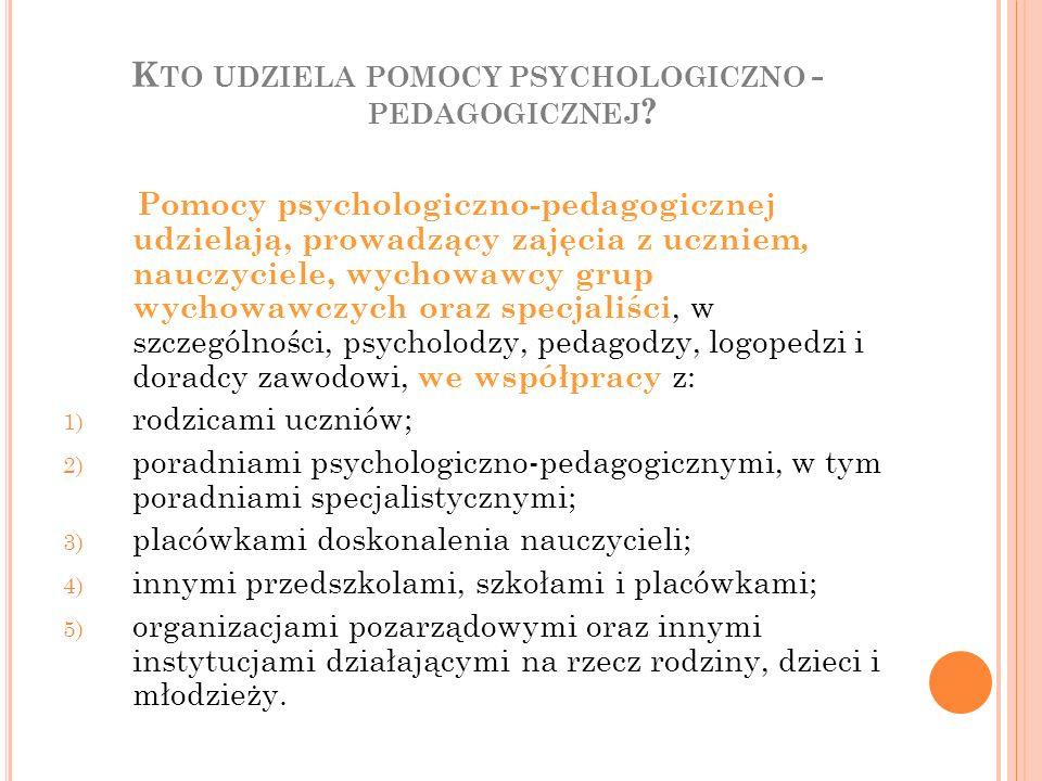 K TO UDZIELA POMOCY PSYCHOLOGICZNO - PEDAGOGICZNEJ ? Pomocy psychologiczno-pedagogicznej udzielają, prowadzący zajęcia z uczniem, nauczyciele, wychowa