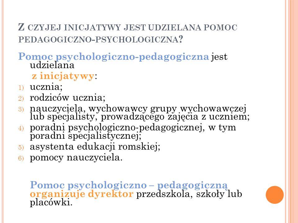 Z CZYJEJ INICJATYWY JEST UDZIELANA POMOC PEDAGOGICZNO - PSYCHOLOGICZNA ? Pomoc psychologiczno-pedagogiczna jest udzielana z inicjatywy : 1) ucznia; 2)