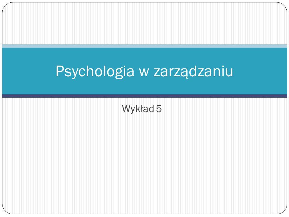 Wykład 5 Psychologia w zarządzaniu