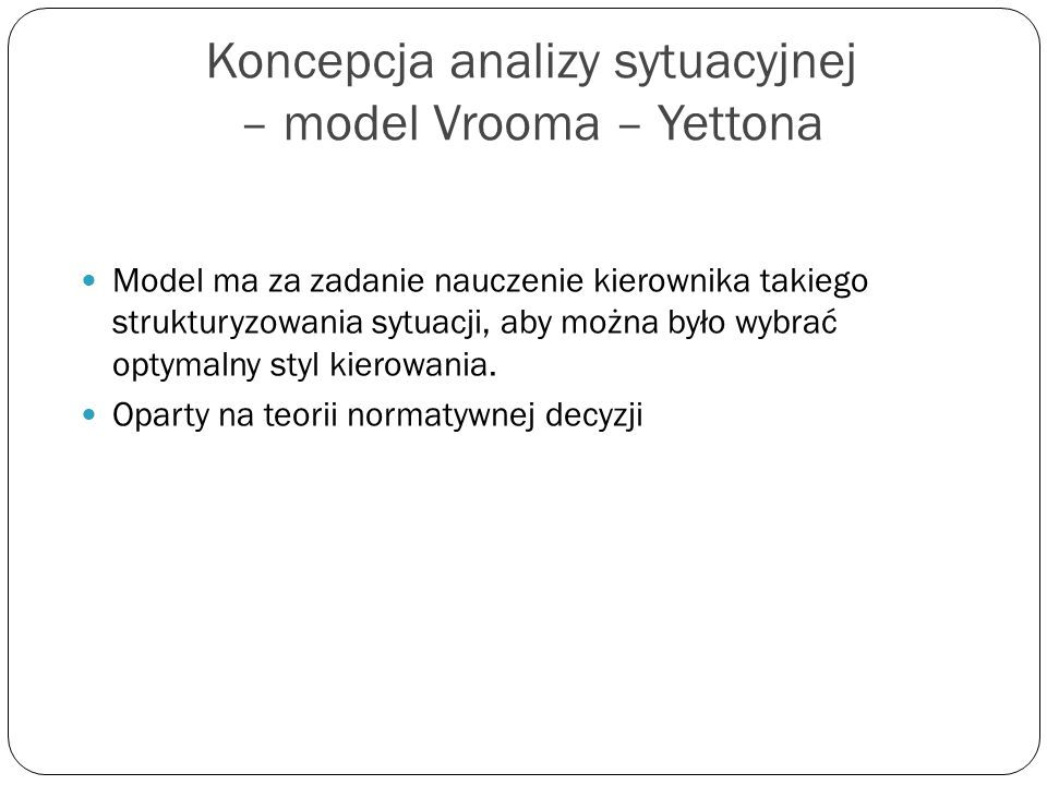 Koncepcja analizy sytuacyjnej – model Vrooma – Yettona Model ma za zadanie nauczenie kierownika takiego strukturyzowania sytuacji, aby można było wybr