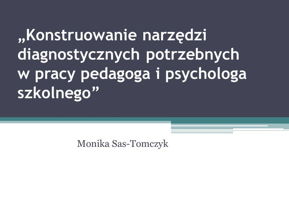 Konstruowanie narzędzi diagnostycznych potrzebnych w pracy pedagoga i psychologa szkolnego Monika Sas-Tomczyk