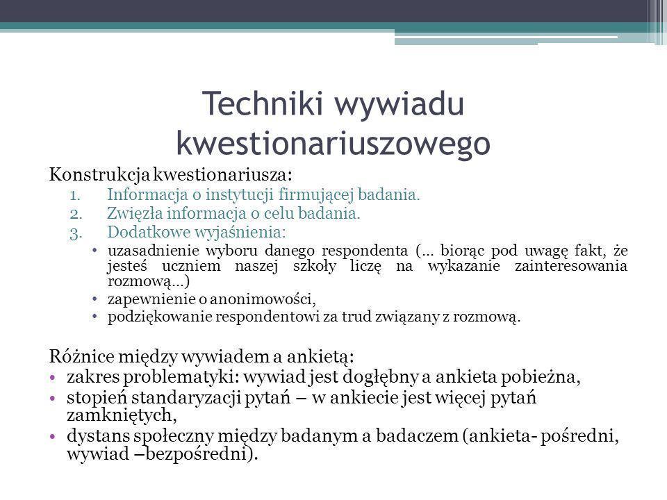 Techniki wywiadu kwestionariuszowego Konstrukcja kwestionariusza: 1.Informacja o instytucji firmującej badania. 2.Zwięzła informacja o celu badania. 3