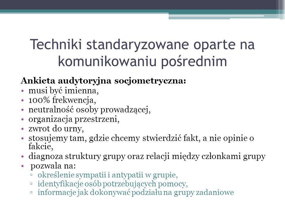 Techniki standaryzowane oparte na komunikowaniu pośrednim Ankieta audytoryjna socjometryczna: musi być imienna, 100% frekwencja, neutralność osoby pro