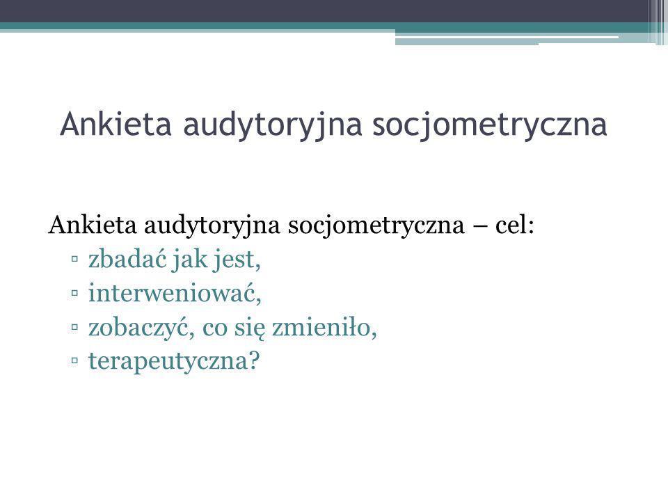 Ankieta audytoryjna socjometryczna Ankieta audytoryjna socjometryczna – cel: zbadać jak jest, interweniować, zobaczyć, co się zmieniło, terapeutyczna?