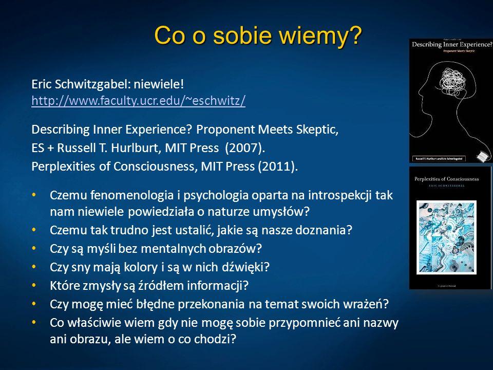 Co o sobie wiemy? Eric Schwitzgabel: niewiele! http://www.faculty.ucr.edu/~eschwitz/ http://www.faculty.ucr.edu/~eschwitz/ Describing Inner Experience
