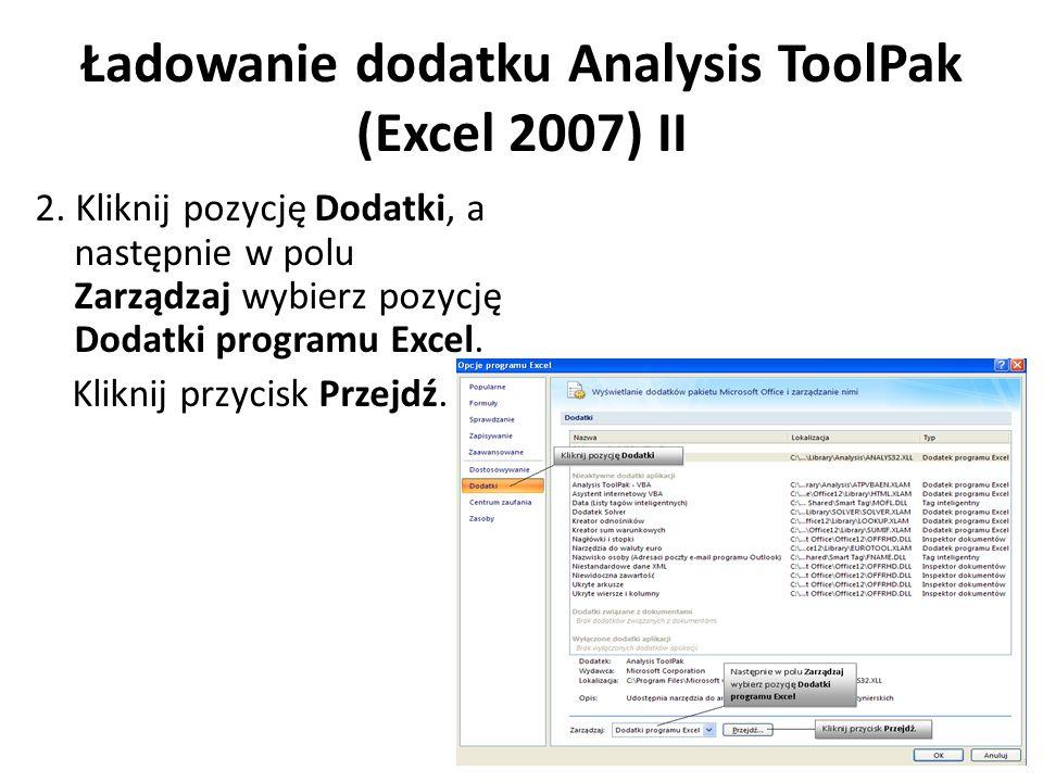 Ładowanie dodatku Analysis ToolPak (Excel 2007) II 2. Kliknij pozycję Dodatki, a następnie w polu Zarządzaj wybierz pozycję Dodatki programu Excel. Kl
