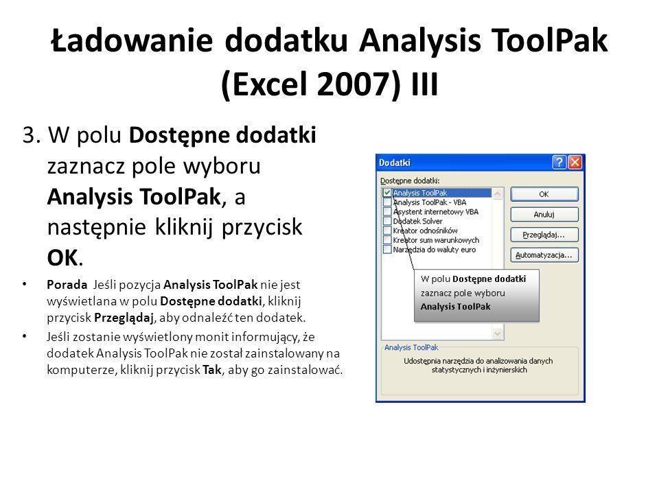 Ładowanie dodatku Analysis ToolPak (Excel 2007) III 3. W polu Dostępne dodatki zaznacz pole wyboru Analysis ToolPak, a następnie kliknij przycisk OK.