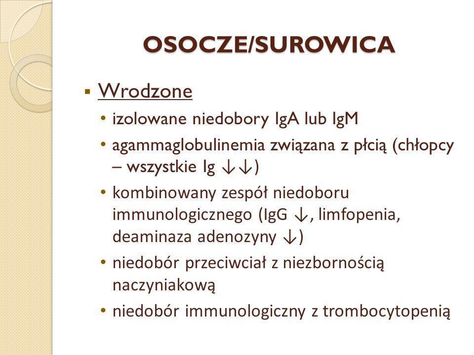 OSOCZE/SUROWICA Wrodzone izolowane niedobory IgA lub IgM agammaglobulinemia związana z płcią (chłopcy – wszystkie Ig ) kombinowany zespół niedoboru im
