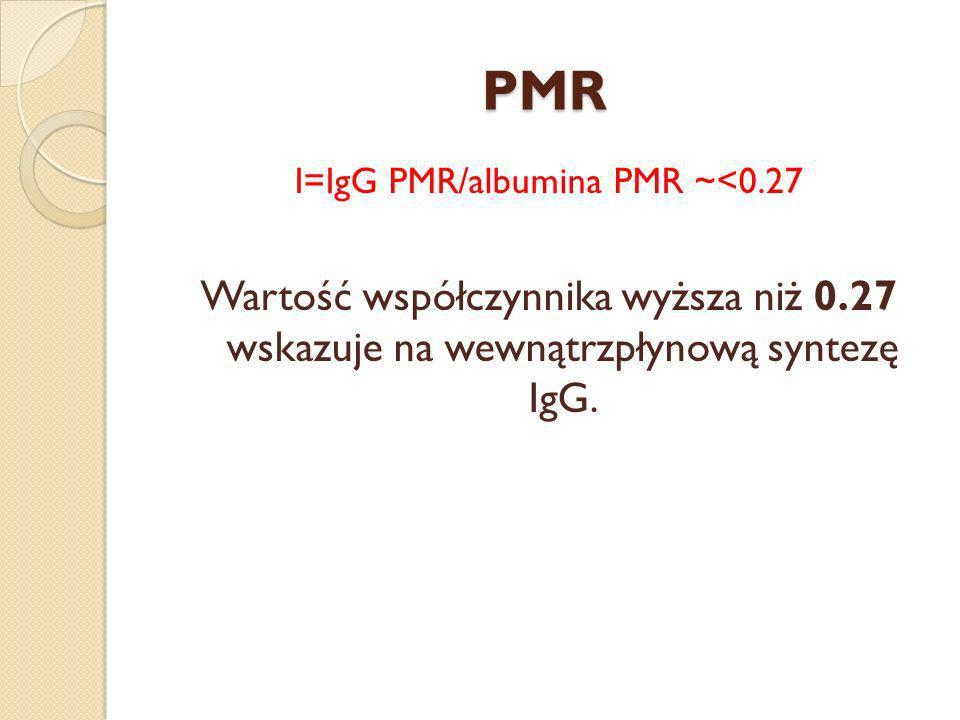 PMR I=IgG PMR/albumina PMR ~<0.27 Wartość współczynnika wyższa niż 0.27 wskazuje na wewnątrzpłynową syntezę IgG.