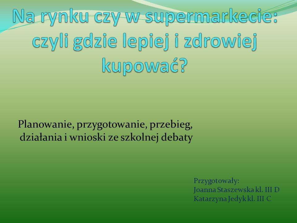 Planowanie, przygotowanie, przebieg, działania i wnioski ze szkolnej debaty Przygotowały: Joanna Staszewska kl. III D Katarzyna Jedyk kl. III C