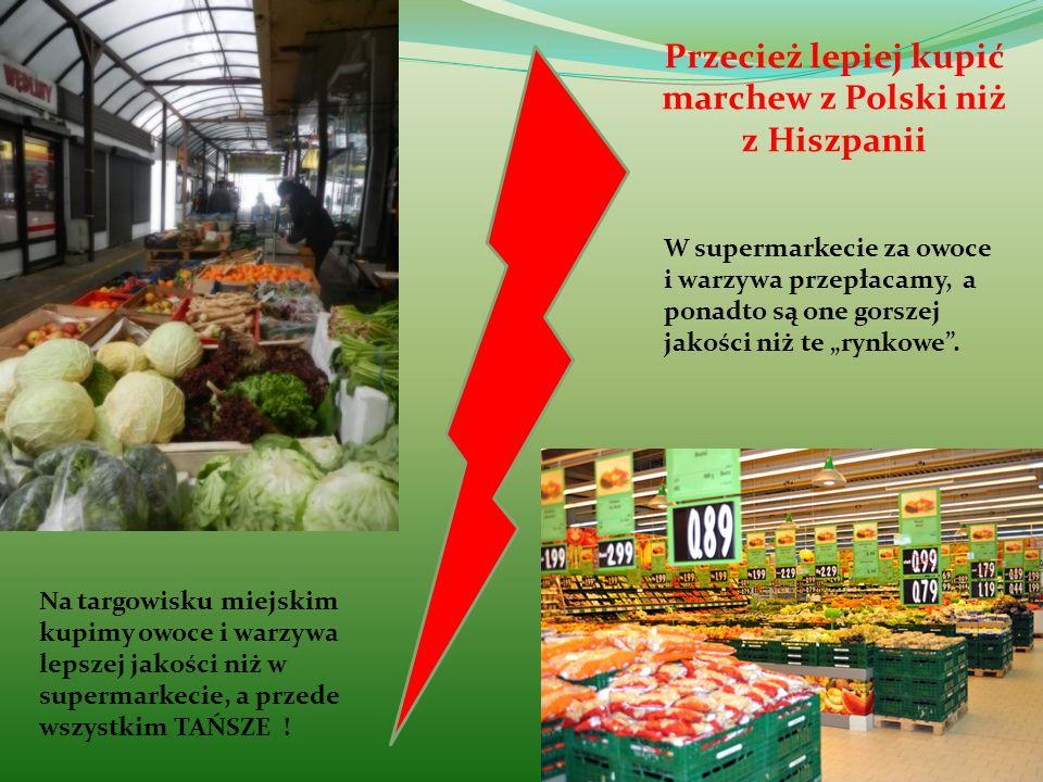Przecież lepiej kupić marchew z Polski niż z Hiszpanii Na targowisku miejskim kupimy owoce i warzywa lepszej jakości niż w supermarkecie, a przede wsz
