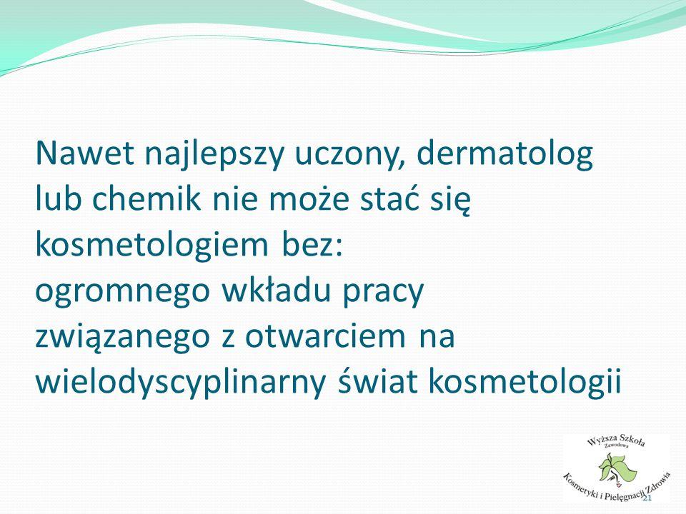 Nawet najlepszy uczony, dermatolog lub chemik nie może stać się kosmetologiem bez: ogromnego wkładu pracy związanego z otwarciem na wielodyscyplinarny