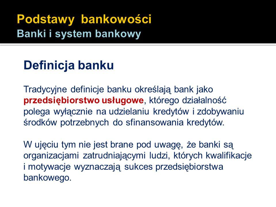 Definicja banku Tradycyjne definicje banku określają bank jako przedsiębiorstwo usługowe, którego działalność polega wyłącznie na udzielaniu kredytów