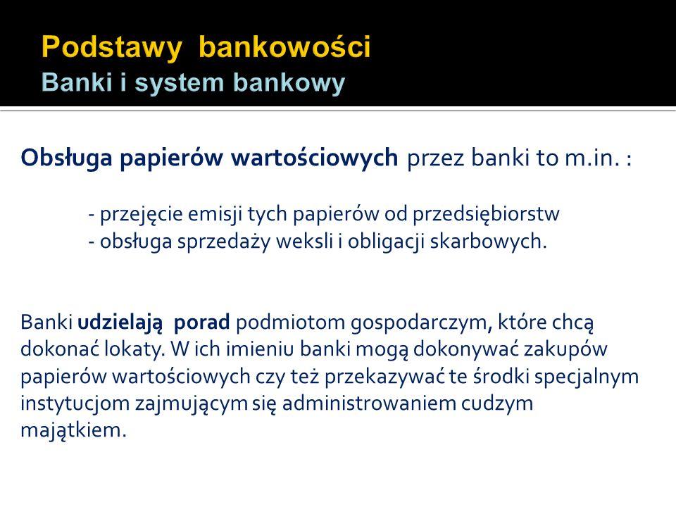 Obsługa papierów wartościowych przez banki to m.in. : - przejęcie emisji tych papierów od przedsiębiorstw - obsługa sprzedaży weksli i obligacji skarb