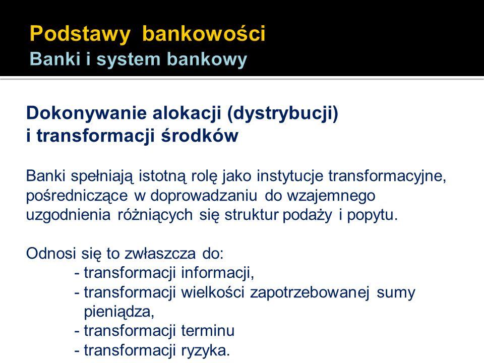 Dokonywanie alokacji (dystrybucji) i transformacji środków Banki spełniają istotną rolę jako instytucje transformacyjne, pośredniczące w doprowadzaniu