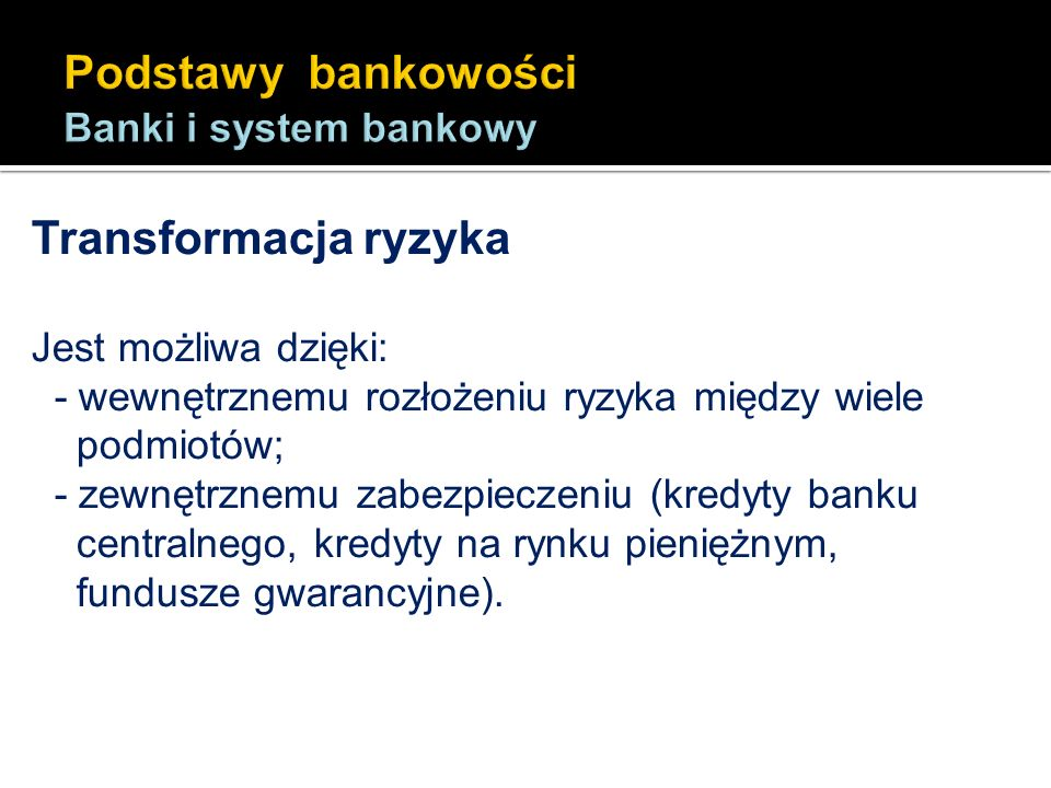 Transformacja ryzyka Jest możliwa dzięki: - wewnętrznemu rozłożeniu ryzyka między wiele podmiotów; - zewnętrznemu zabezpieczeniu (kredyty banku centra